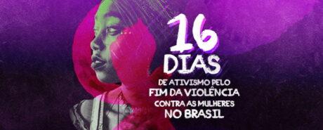 Campanha16 Dias de Ativismo pelo Fim da Violência contra as Mulheres no Brasil